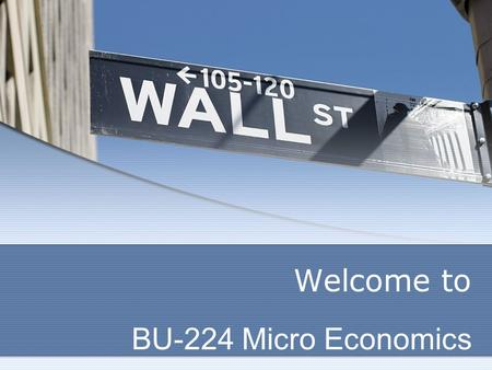 Welcome to BU-224 Micro Economics.