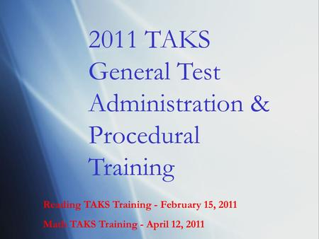 Reading TAKS Training - February 15, 2011 Math TAKS Training - April 12, 2011 2011 TAKS General Test Administration & Procedural Training.