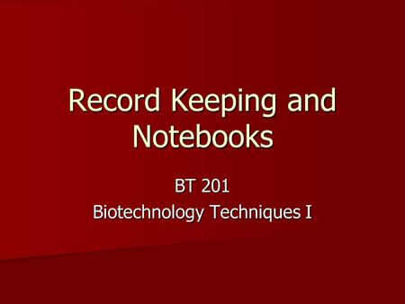 BT 201 Biotechnology Techniques I Record Keeping and Notebooks.