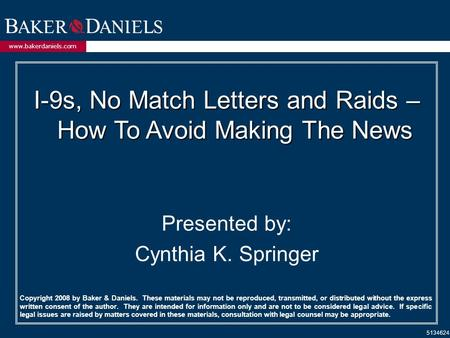 Www.bakerdaniels.com I-9s, No Match Letters and Raids – How To Avoid Making The News Presented by: Cynthia K. Springer 5134624 Copyright 2008 by Baker.