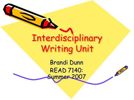 Interdisciplinary Writing Unit Brandi Dunn READ 7140: Summer 2007.