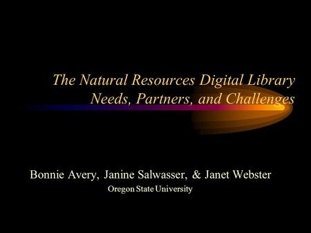 The Natural Resources Digital Library Needs, Partners, and Challenges Bonnie Avery, Janine Salwasser, & Janet Webster Oregon State University.