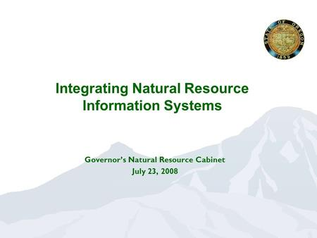 Integrating Natural Resource Information Systems Governor's Natural Resource Cabinet July 23, 2008.