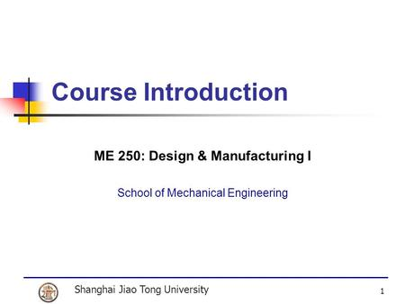 Shanghai Jiao Tong University 1 Course Introduction ME 250: Design & Manufacturing I School of Mechanical Engineering.