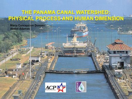 THE PANAMA CANAL WATERSHED: PHYSICAL PROCESS AND HUMAN DIMENSION THE PANAMA CANAL WATERSHED: PHYSICAL PROCESS AND HUMAN DIMENSION Maria Concepcion Donoso.