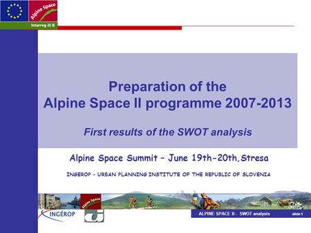 ALPINE SPACE II - SWOT analysis slide 1 Preparation of the Alpine Space II programme 2007-2013 First results of the SWOT analysis Alpine Space Summit –