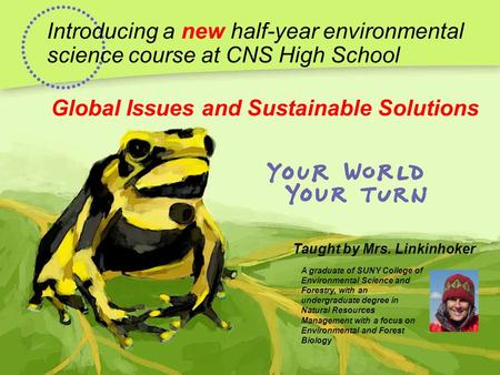 Introducing a new half-year environmental science course at CNS High School Global Issues and Sustainable Solutions Taught by Mrs. Linkinhoker A graduate.
