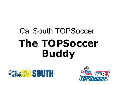 Cal South TOPSoccer The TOPSoccer Buddy. 2 What is a TOPSoccer Buddy? TOPSoccer Buddies are enablers. They are volunteers who participate with TOPSoccer.