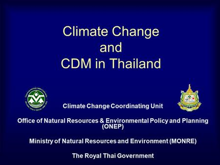 Climate Change and CDM in Thailand Climate Change Coordinating Unit Office of Natural Resources & Environmental Policy and Planning (ONEP) Ministry of.