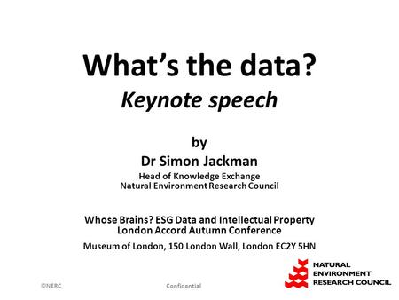 ©NERC Confidential What's the data? Keynote speech by Dr Simon Jackman Head of Knowledge Exchange Natural Environment Research Council Whose Brains? ESG.
