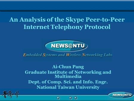 An Analysis of the Skype Peer-to-Peer Internet Telephony Protocol Ai-Chun Pang Graduate Institute of Networking and Multimedia Dept. of Comp. Sci. and.