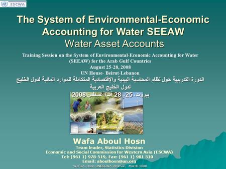 اللجنة الاقتصادية والاجتماعية لغربي آسيا Wafa A. Hosn UNESCWA Amman, March 2008 The System of Environmental-Economic Accounting for Water SEEAW Water Asset.