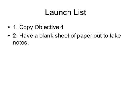 Launch List 1. Copy Objective 4 2. Have a blank sheet of paper out to take notes.