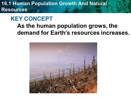 16.1 Human Population Growth And Natural Resources KEY CONCEPT As the human population grows, the demand for Earth's resources increases.