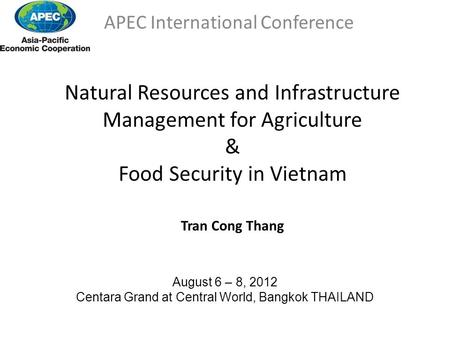 Natural Resources and Infrastructure Management for Agriculture & Food Security in Vietnam Tran Cong Thang APEC International Conference August 6 – 8,