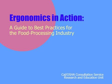Cal/OSHA Consultation Service Research and Education Unit Ergonomics in Action: A Guide to Best Practices for the Food-Processing Industry.