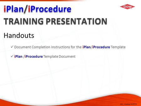 Dm, created 6/2014 Handouts Document Completion Instructions for the iPlan/iProcedure Template iPlan /iProcedure Template Document.