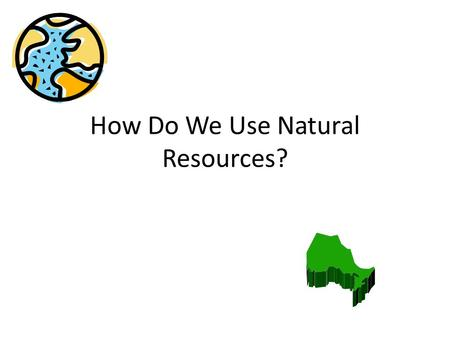 How Do We Use Natural Resources?. What are Natural Resources? Natural Resources are materials that are taken from the land. They are materials that are.