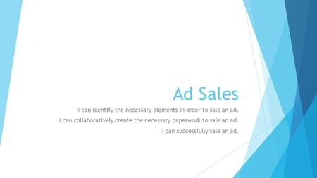 Ad Sales I can identify the necessary elements in order to sale an ad. I can collaboratively create the necessary paperwork to sale an ad. I can successfully.