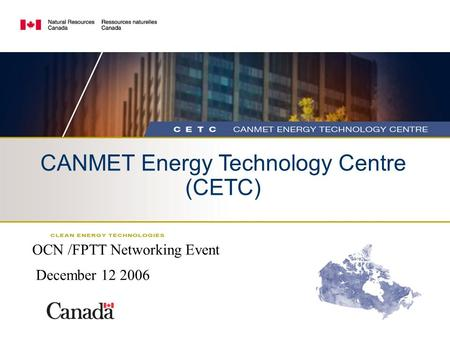 CANMET Energy Technology Centre (CETC) OCN /FPTT Networking Event December 12 2006.