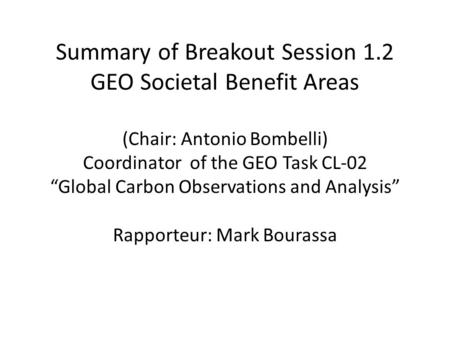 "Summary of Breakout Session 1.2 GEO Societal Benefit Areas (Chair: Antonio Bombelli) Coordinator of the GEO Task CL-02 ""Global Carbon Observations and."