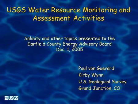 USGS Water Resource Monitoring and Assessment Activities Salinity and other topics presented to the Garfield County Energy Advisory Board Dec. 1, 2005.