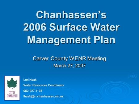 Chanhassen's 2006 Surface Water Management Plan Carver County WENR Meeting March 27, 2007 Lori Haak Water Resources Coordinator 952.227.1135