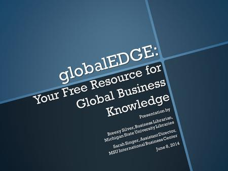 GlobalEDGE: Your Free Resource for Global Business Knowledge Presentation by Breezy Silver, Business Librarian, Michigan State University Libraries Sarah.