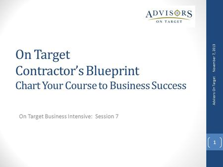 On Target Contractor's Blueprint Chart Your Course to Business Success On Target Business Intensive: Session 7 November 7, 2013 Advisors On Target 1.