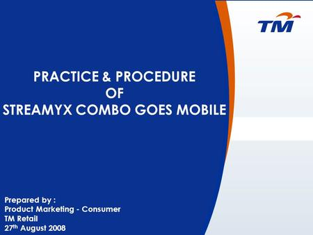 0 PRACTICE & PROCEDURE OF STREAMYX COMBO GOES MOBILE Prepared by : Product Marketing - Consumer TM Retail 27 th August 2008.