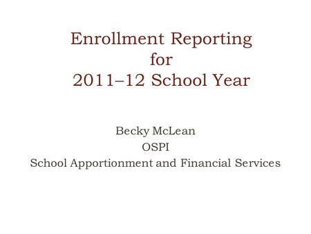 Enrollment Reporting for 2011–12 School Year Becky McLean OSPI School Apportionment and Financial Services.