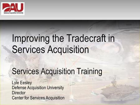 Improving the Tradecraft in Services Acquisition Services Acquisition Training Lyle Eesley Defense Acquisition University Director Center for Services.