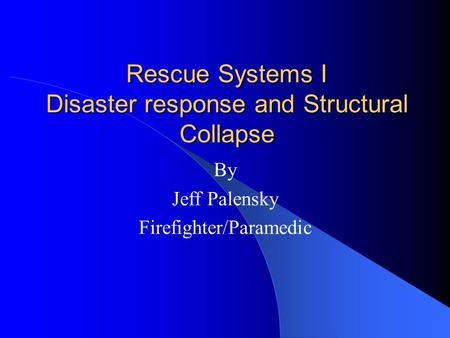 Rescue Systems I Disaster response and Structural Collapse By Jeff Palensky Firefighter/Paramedic.