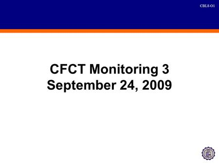 CBL8-O1 CFCT Monitoring 3 September 24, 2009. CBL8-O2 Agreements AgreementPoint PersonDeadline 1. Weekly Submission of PAR Report a.Branch level b.Consolidated.