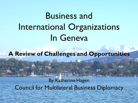 Business and International Organizations In Geneva A Review of Challenges and Opportunities By Katherine Hagen Council for Multilateral Business Diplomacy.