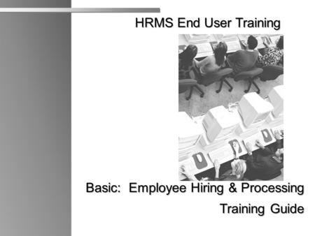 HRMS End User Training HRMS End User Training Basic: Employee Hiring & Processing Training Guide Training Guide X.