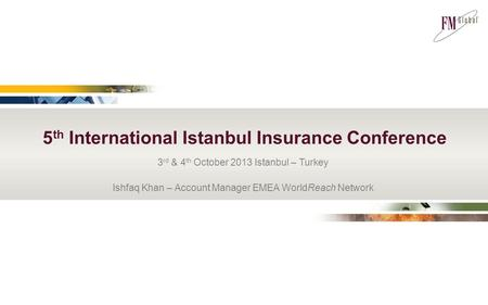 3 rd & 4 th October 2013 Istanbul – Turkey Ishfaq Khan – Account Manager EMEA WorldReach Network 5 th International Istanbul Insurance Conference.