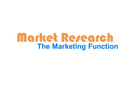 Market Research The Marketing Function. Learning Intentions for the week. Students will be able to: 1.Define market research 2.Explain the importance.