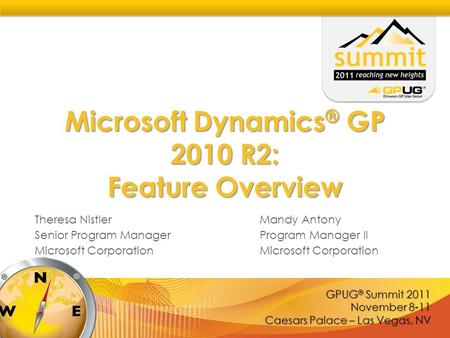 GPUG ® Summit 2011 November 8-11 Caesars Palace – Las Vegas, NV Microsoft Dynamics ® GP 2010 R2: Feature Overview Theresa NistlerMandy Antony Senior Program.