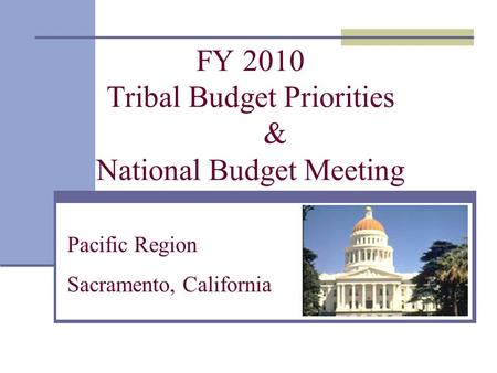 FY 2010 Tribal Budget Priorities & National Budget Meeting Pacific Region Sacramento, California.