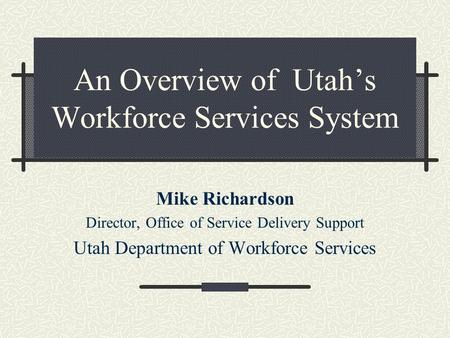 An Overview of Utah's Workforce Services System Mike Richardson Director, Office of Service Delivery Support Utah Department of Workforce Services.