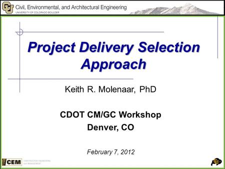 Project Delivery Selection Approach Keith R. Molenaar, PhD CDOT CM/GC Workshop Denver, CO February 7, 2012.
