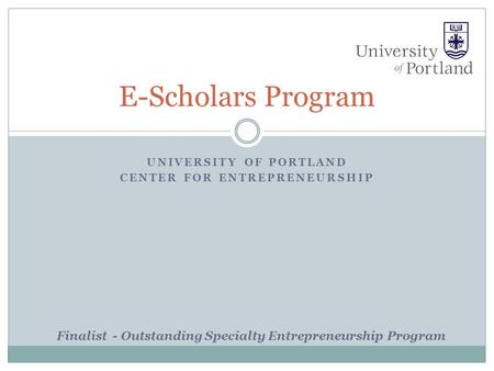 UNIVERSITY OF PORTLAND CENTER FOR ENTREPRENEURSHIP E-Scholars Program Finalist - Outstanding Specialty Entrepreneurship Program.