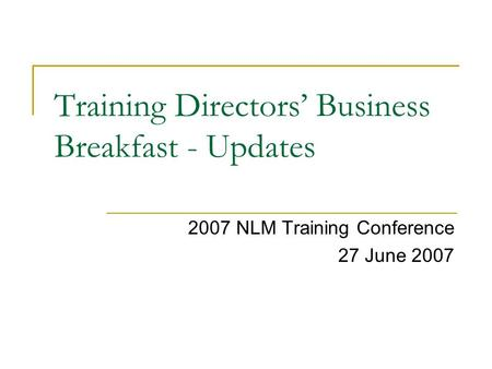 Training Directors' Business Breakfast - Updates 2007 NLM Training Conference 27 June 2007.