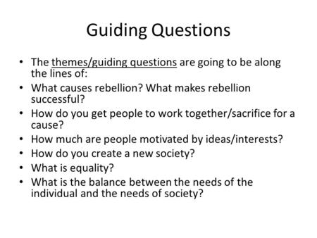Guiding Questions The themes/guiding questions are going to be along the lines of: What causes rebellion? What makes rebellion successful? How do you get.