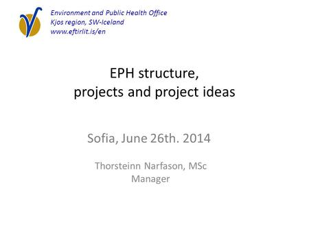 EPH structure, projects and project ideas Thorsteinn Narfason, MSc Manager Environment and Public Health Office Kjos region, SW-Iceland www.eftirlit.is/en.