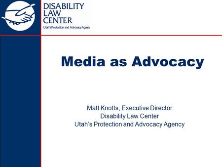 Media as Advocacy Matt Knotts, Executive Director Disability Law Center Utah's Protection and Advocacy Agency.
