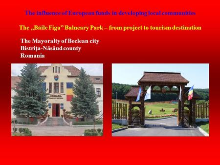 "The influence of European funds in developing local communities The,,Băile Figa"" Balneary Park – from project to tourism destination The Mayoralty of Beclean."