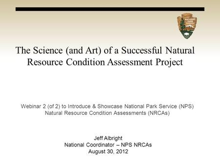 The Science (and Art) of a Successful Natural Resource Condition Assessment Project Webinar 2 (of 2) to Introduce & Showcase National Park Service (NPS)