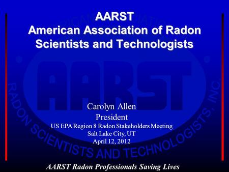AARST American Association of Radon Scientists and Technologists AARST Radon Professionals Saving Lives Carolyn Allen President US EPA Region 8 Radon Stakeholders.